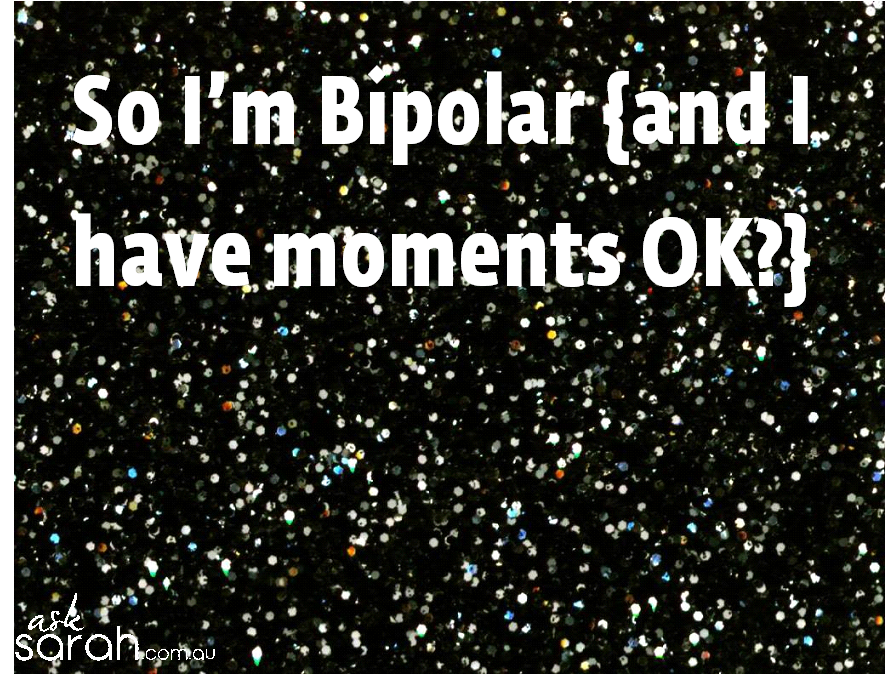 So I'm Bipolar {and I habe moments OK} A blog post about coming out of the biplar closet